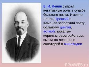 В. И. Ленинсыграл негативную роль в судьбе больного поэта. Именно Ленин,Троцки