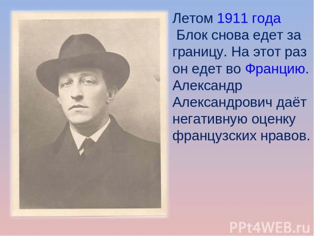 Летом1911годаБлок снова едет за границу. На этот раз он едет воФранцию. Александр Александрович даёт негативную оценку французских нравов.