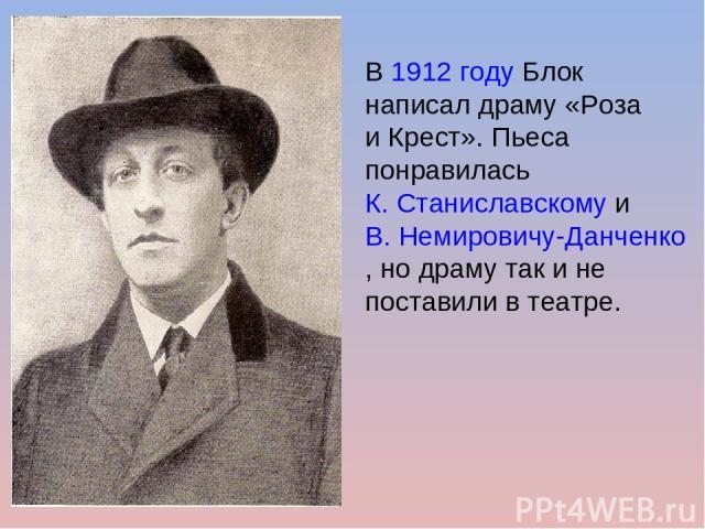 В1912годуБлок написал драму «Роза и Крест». Пьеса понравиласьК. СтаниславскомуиВ. Немировичу-Данченко, но драму так и не поставили в театре.