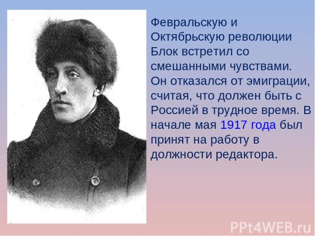 Февральскую и Октябрьскую революции Блок встретил со смешанными чувствами. Он отказался от эмиграции, считая, что должен быть с Россией в трудное время. В начале мая1917 годабыл принят на работу в должности редактора.