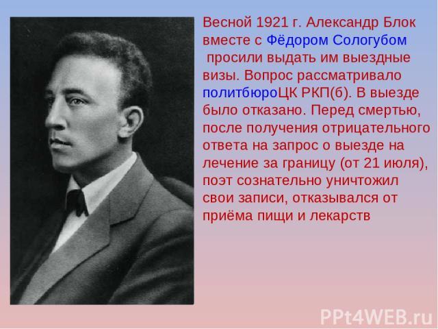 Весной 1921 г. Александр Блок вместе сФёдором Сологубомпросили выдать им выездные визы. Вопрос рассматривалополитбюроЦК РКП(б). В выезде было отказано. Перед смертью, после получения отрицательного ответа на запрос о выезде на лечение за границу …