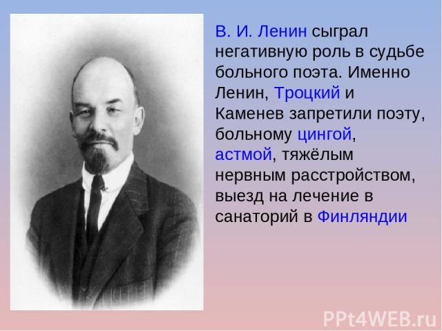В. И. Ленинсыграл негативную роль в судьбе больного поэта. Именно Ленин,Троцкийи Каменев запретили поэту, больномуцингой, астмой, тяжёлым нервным расстройством, выезд на лечение в санаторий вФинляндии