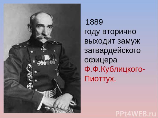 1889 годувторично выходит замуж загвардейского офицера Ф.Ф.Кублицкого-Пиоттух.
