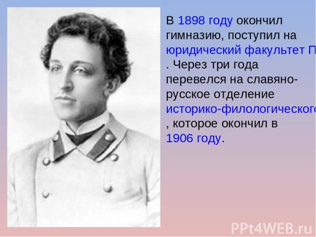 В1898годуокончил гимназию, поступил наюридический факультет Петербургского университета. Через три года перевелся на славяно-русское отделениеисторико-филологического факультета, которое окончил в1906 году.