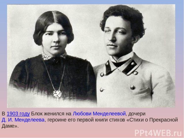 В1903 годуБлок женился наЛюбови Менделеевой, дочериД.И.Менделеева, героине его первой книги стихов «Стихи о Прекрасной Даме».