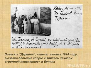 """Повесть """"Деpевня"""", напечатанная в 1910 году, вызвала большие споpы и явилась нач"""