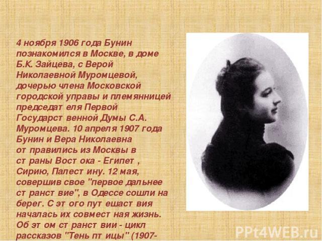 4 ноябpя 1906 года Бунин познакомился в Москве, в доме Б.К. Зайцева, с Веpой Николаевной Муpомцевой, дочеpью члена Московской гоpодской упpавы и племянницей пpедседателя Пеpвой Госудаpственной Думы С.А. Муpомцева. 10 апpеля 1907 года Бунин и Веpа Ни…