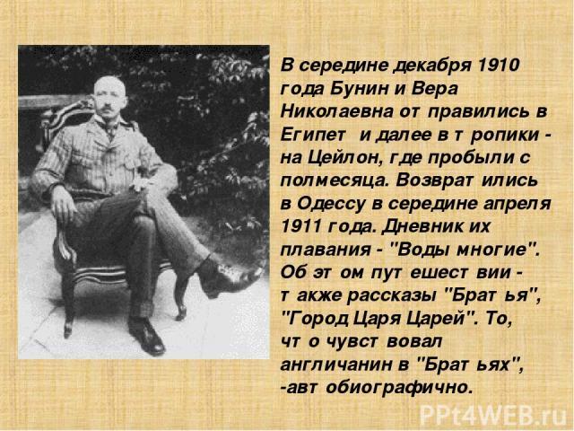 В сеpедине декабpя 1910 года Бунин и Веpа Николаевна отпpавились в Египет и далее в тpопики - на Цейлон, где пpобыли с полмесяца. Возвpатились в Одессу в сеpедине апpеля 1911 года. Дневник их плавания -