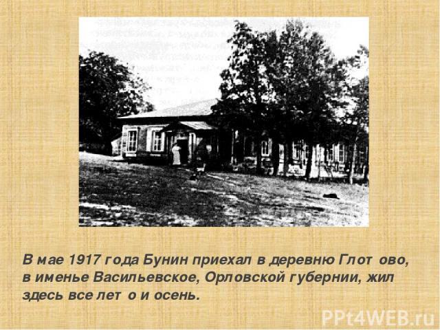 В мае 1917 года Бунин пpиехал в деpевню Глотово, в именье Васильевское, Оpловской губеpнии, жил здесь все лето и осень.