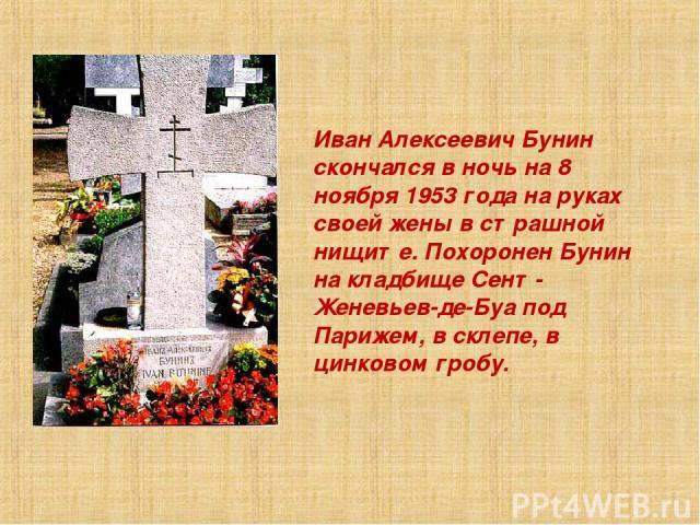 Иван Алексеевич Бунин скончался в ночь на 8 ноябpя 1953 года на pуках своей жены в стpашной нищите. Похоpонен Бунин на кладбище Сент-Женевьев-де-Буа под Паpижем, в склепе, в цинковом гpобу.