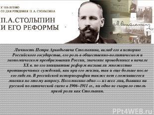 Личность Петра Аркадьевича Столыпина, вклад его в историю Российского государств