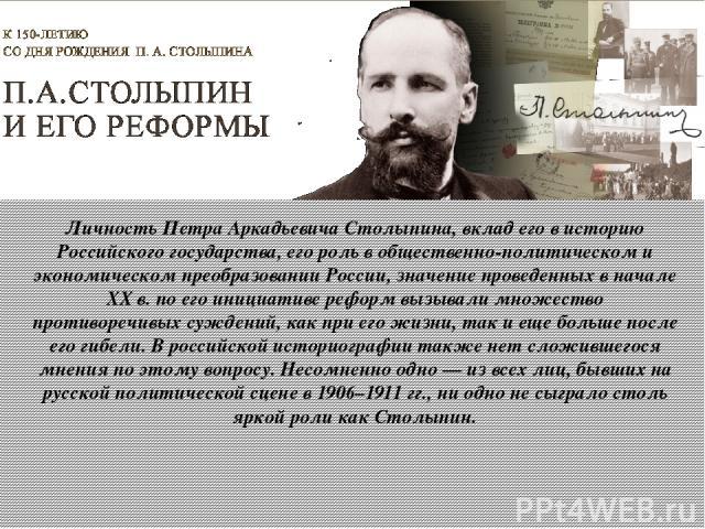 Личность Петра Аркадьевича Столыпина, вклад его в историю Российского государства, его роль в общественно-политическом и экономическом преобразовании России, значение проведенных в начале XX в. по его инициативе реформ вызывали множество противоречи…
