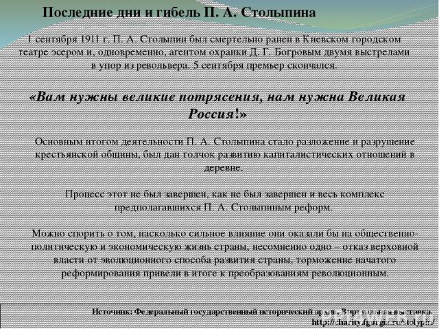 Последние дни и гибель П. А. Столыпина 1 сентября 1911 г. П. А. Столыпин был смертельно ранен в Киевском городском театре эсером и, одновременно, агентом охранки Д. Г. Богровым двумя выстрелами в упор из револьвера. 5 сентября премьер скончался. «Ва…