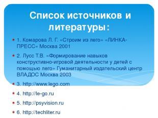 Список источников и литературы: 1. Комарова Л. Г. «Строим из лего» «ЛИНКА-ПРЕСС»