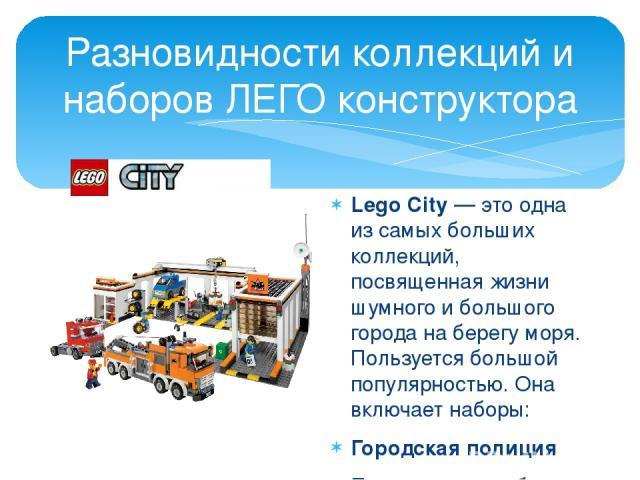 Разновидности коллекций и наборов ЛЕГО конструктора Lego City — это одна из самых больших коллекций, посвященная жизни шумного и большого города на берегу моря. Пользуется большой популярностью. Она включает наборы: Городская полиция Пожарная служба…