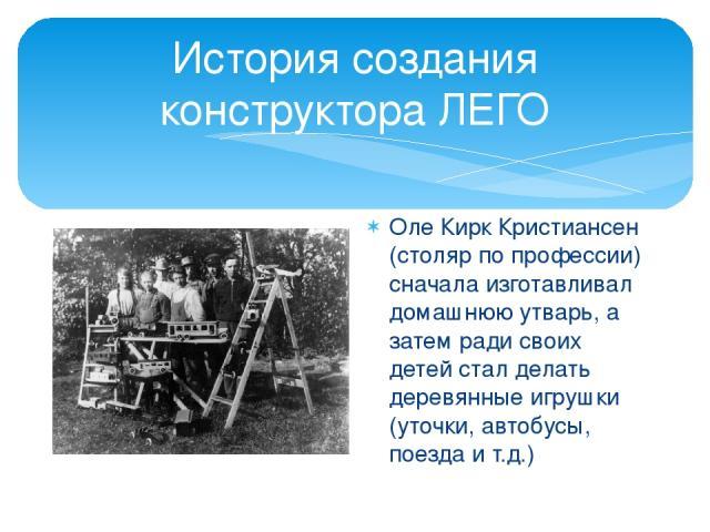 История создания конструктора ЛЕГО Оле Кирк Кристиансен (столяр по профессии) сначала изготавливал домашнюю утварь, а затем ради своих детей стал делать деревянные игрушки (уточки, автобусы, поезда и т.д.)