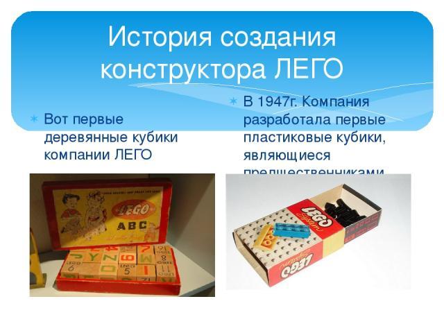 История создания конструктора ЛЕГО Вот первые деревянные кубики компании ЛЕГО В 1947г. Компания разработала первые пластиковые кубики, являющиеся предшественниками современных кубиков ЛЕГО