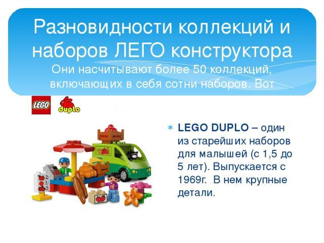 Разновидности коллекций и наборов ЛЕГО конструктора Они насчитывают более 50 коллекций, включающих в себя сотни наборов. Вот некоторые из них. LEGO DUPLO – один из старейших наборов для малышей (с 1,5 до 5 лет). Выпускается с 1969г. В нем крупные детали.