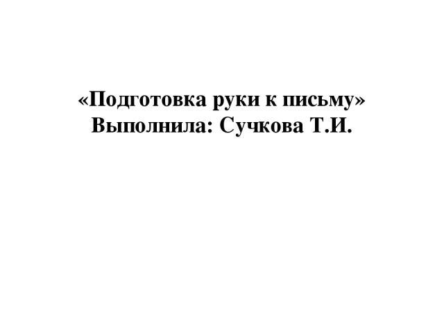 «Подготовка руки к письму» Выполнила: Сучкова Т.И.
