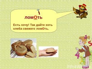 ломОть Есть хочу! Так дайте хоть хлеба свежего ломОть.