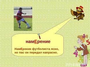намЕрение НамЕрение футболиста ясно, но пас он передал напрасно.