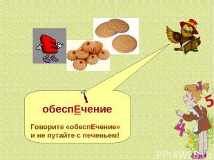 обеспЕчение Говорите «обеспЕчение» и не путайте с печеньем!