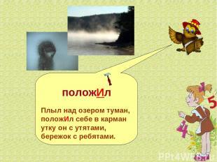 положИл Плыл над озером туман, положИл себе в карман утку он с утятами, бережок