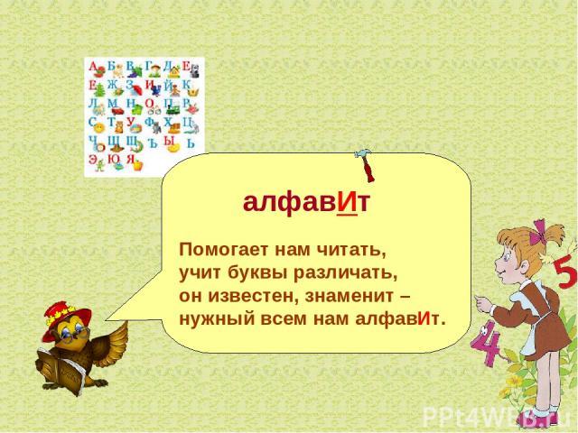 алфавИт Помогает нам читать, учит буквы различать, он известен, знаменит – нужный всем нам алфавИт.