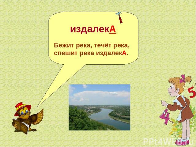 издалекА Бежит река, течёт река, спешит река издалекА.