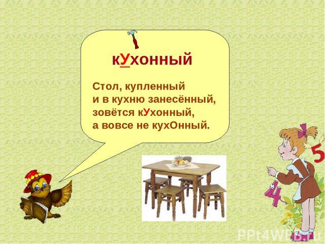 кУхонный Стол, купленный и в кухню занесённый, зовётся кУхонный, а вовсе не кухОнный.