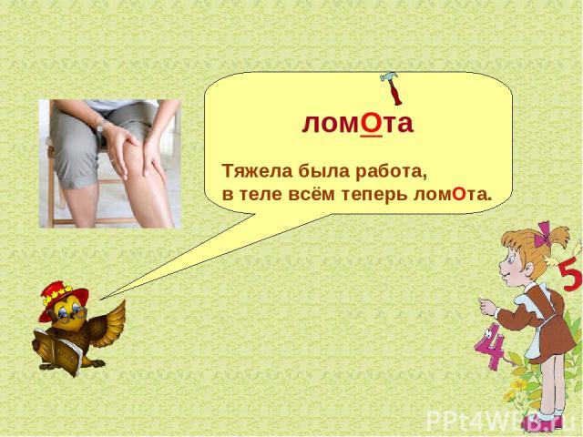 ломОта Тяжела была работа, в теле всём теперь ломОта.