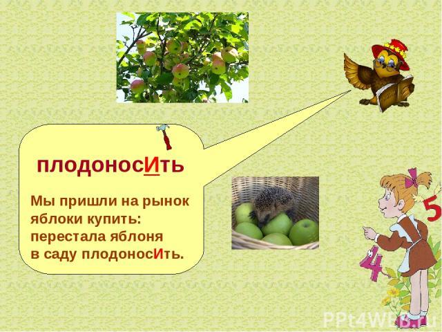 плодоносИть Мы пришли на рынок яблоки купить: перестала яблоня в саду плодоносИть.