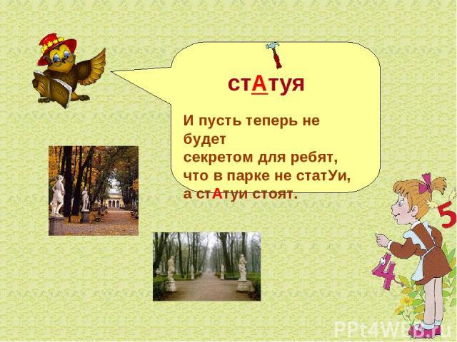 стАтуя И пусть теперь не будет секретом для ребят, что в парке не статУи, а стАтуи стоят.