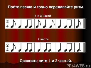 Пойте песню и точно передавайте ритм. 1 и 3 части 2 часть Сравните ритм 1 и 2 ча