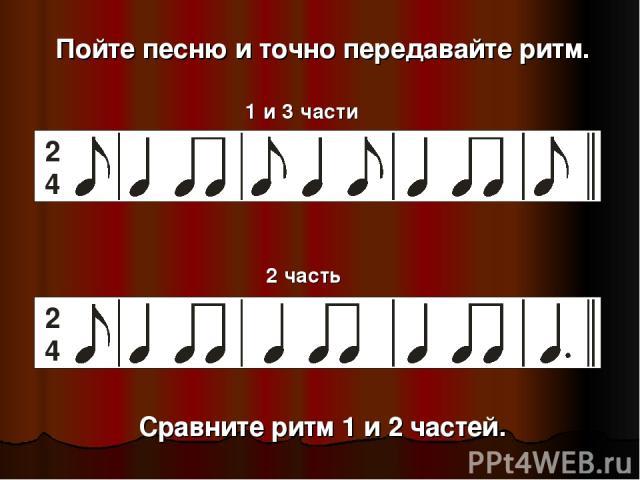Пойте песню и точно передавайте ритм. 1 и 3 части 2 часть Сравните ритм 1 и 2 частей.