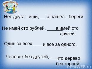 Нет друга - ищи, ____ а нашёл - береги. Не имей сто рублей, ______ а имей сто др