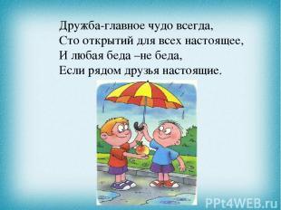 Дружба-главное чудо всегда, Сто открытий для всех настоящее, И любая беда –не бе