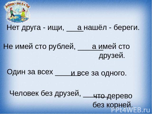 Нет друга - ищи, ____ а нашёл - береги. Не имей сто рублей, ______ а имей сто друзей. Один за всех ______ и все за одного. Человек без друзей, ______ что дерево без корней.