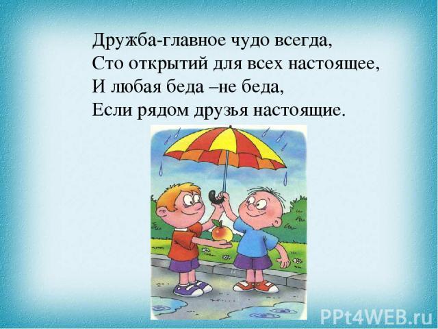 Дружба-главное чудо всегда, Сто открытий для всех настоящее, И любая беда –не беда, Если рядом друзья настоящие.