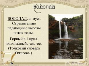 водопад ВОДОПАД, а, муж. Стремительно падающий с высоты поток воды. Горный в.  