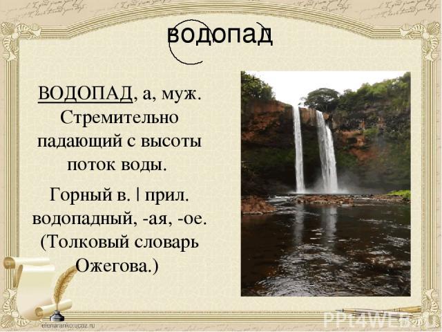 водопад ВОДОПАД, а, муж. Стремительно падающий с высоты поток воды. Горный в.   прил. водопадный, -ая, -ое. (Толковый словарь Ожегова.)
