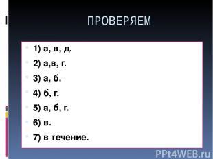 ПРОВЕРЯЕМ 1) а, в, д. 2) а,в, г. 3) а, б. 4) б, г. 5) а, б, г. 6) в. 7) в течени