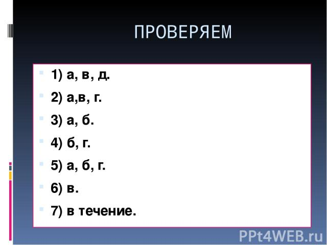 ПРОВЕРЯЕМ 1) а, в, д. 2) а,в, г. 3) а, б. 4) б, г. 5) а, б, г. 6) в. 7) в течение.