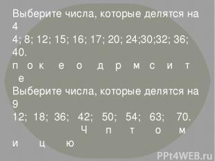 Выберите числа, которые делятся на 4 4; 8; 12; 15; 16; 17; 20; 24;30;32; 36; 40.
