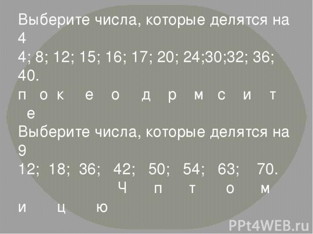 Выберите числа, которые делятся на 4 4; 8; 12; 15; 16; 17; 20; 24;30;32; 36; 40. п о к е о д р м с и т е Выберите числа, которые делятся на 9 12; 18; 36; 42; 50; 54; 63; 70. Ч п т о м и ц ю