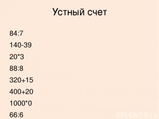 Устный счет 84:7 140-39 20*3 88:8 320+15 400+20 1000*0 66:6 335-0 500-80 60:1 0:
