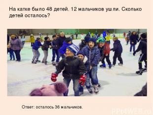 На катке было 48 детей. 12 мальчиков ушли. Сколько детей осталось? Ответ: остало
