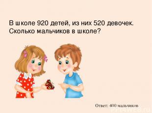 В школе 920 детей, из них 520 девочек. Сколько мальчиков в школе? Ответ: 400 мал