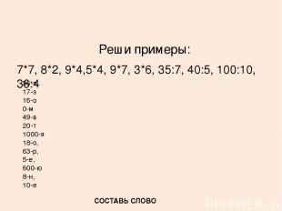 Реши примеры: 7*7, 8*2, 9*4,5*4, 9*7, 3*6, 35:7, 40:5, 100:10, 36:4 36-п 17-з 16