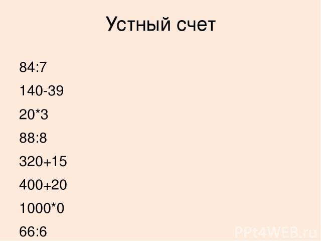 Устный счет 84:7 140-39 20*3 88:8 320+15 400+20 1000*0 66:6 335-0 500-80 60:1 0:500 2*6 78:2